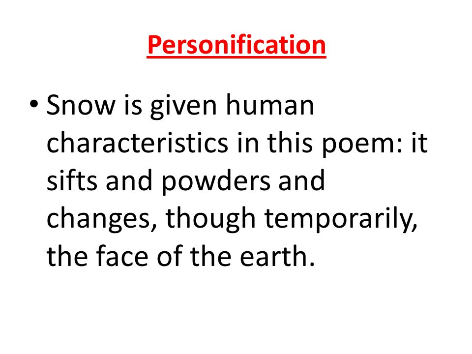 Personification Snow is given human characteristics in this poem: it sifts and powders and changes, though temporarily, the face of the earth.