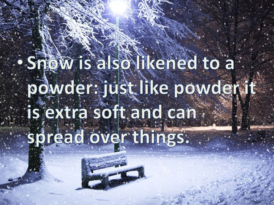 Snow is also likened to a powder: just like powder it is extra soft and can spread over things.