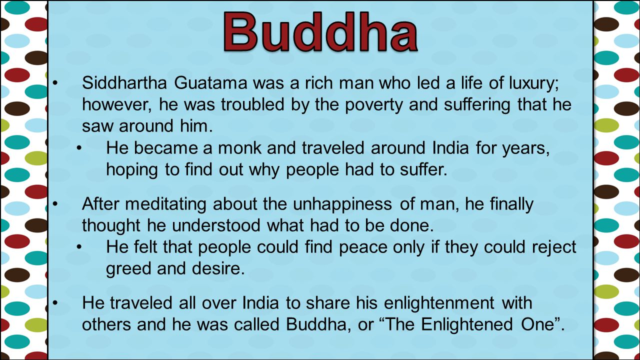Buddha Siddhartha Guatama was a rich man who led a life of luxury; however, he was troubled by the poverty and suffering that he saw around him.