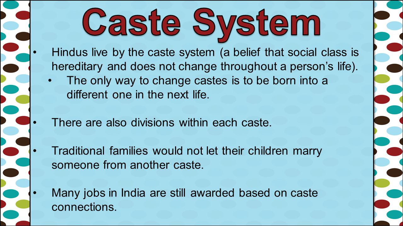 Caste System Hindus live by the caste system (a belief that social class is hereditary and does not change throughout a person's life).