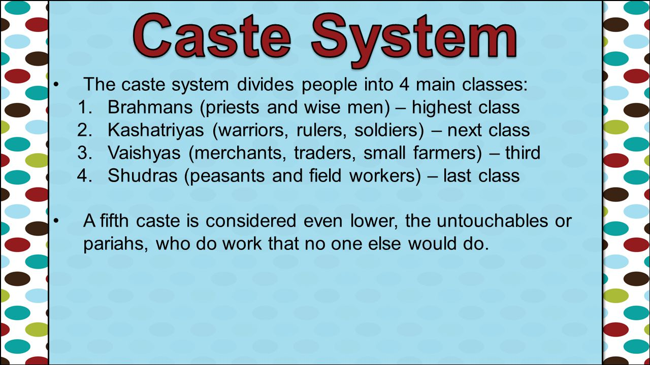 Caste System The caste system divides people into 4 main classes: