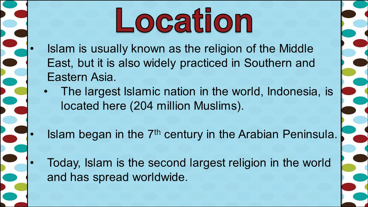 Location Islam is usually known as the religion of the Middle East, but it is also widely practiced in Southern and Eastern Asia.