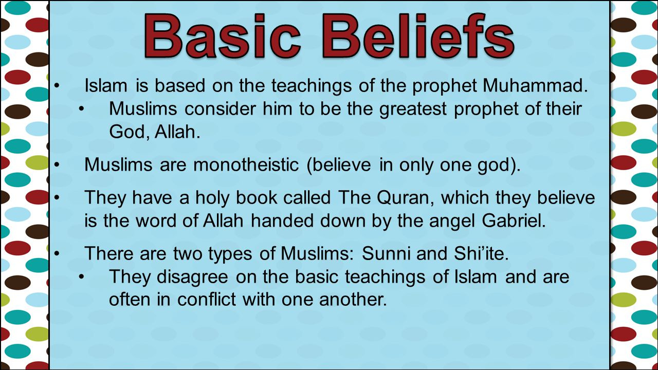 Basic Beliefs Islam is based on the teachings of the prophet Muhammad.
