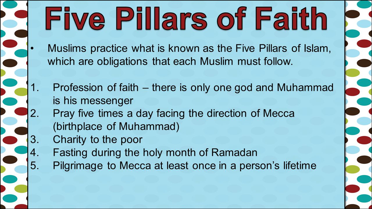 Five Pillars of Faith Muslims practice what is known as the Five Pillars of Islam, which are obligations that each Muslim must follow.