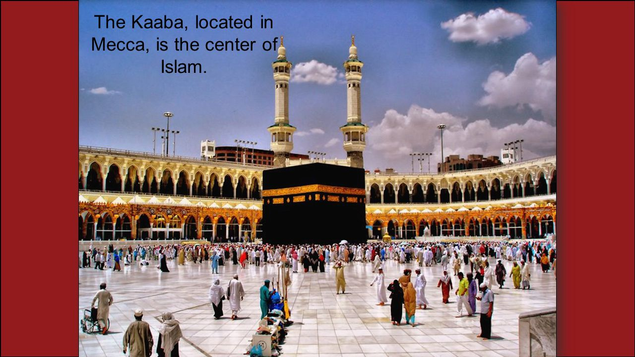 The Kaaba, located in Mecca, is the center of Islam.