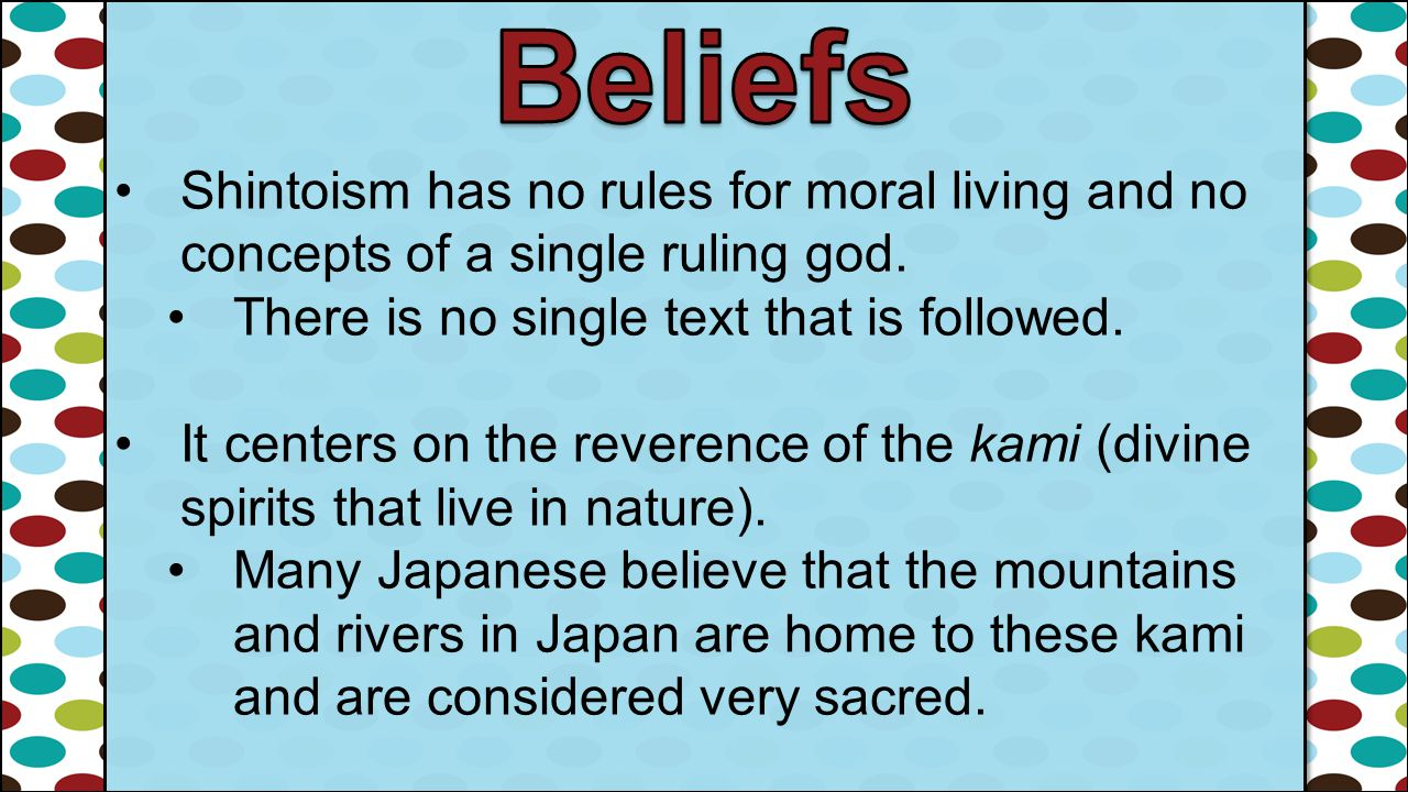 Beliefs Shintoism has no rules for moral living and no concepts of a single ruling god. There is no single text that is followed.