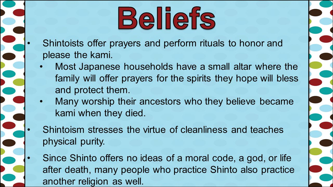 Beliefs Shintoists offer prayers and perform rituals to honor and please the kami.