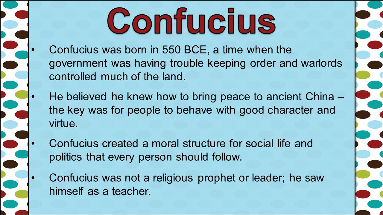 Confucius Confucius was born in 550 BCE, a time when the government was having trouble keeping order and warlords controlled much of the land.