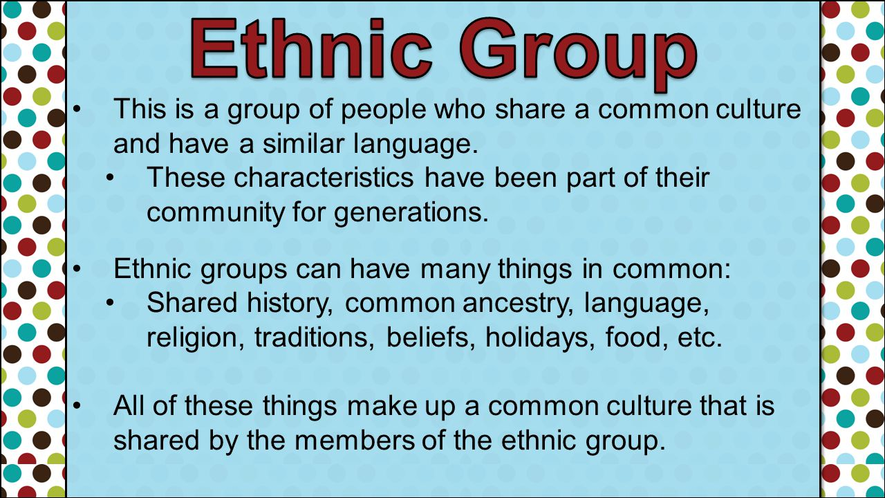 Ethnic Group This is a group of people who share a common culture and have a similar language.