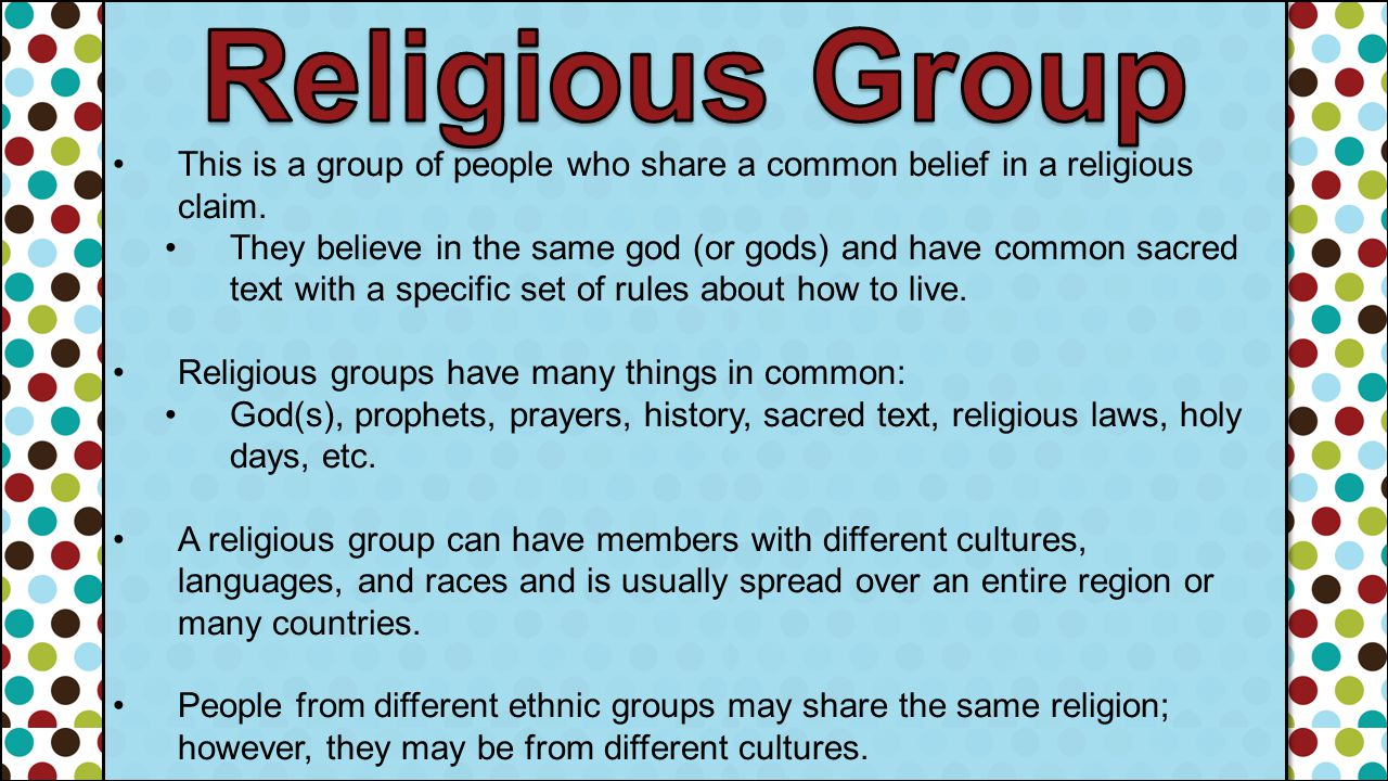 Religious Group This is a group of people who share a common belief in a religious claim.