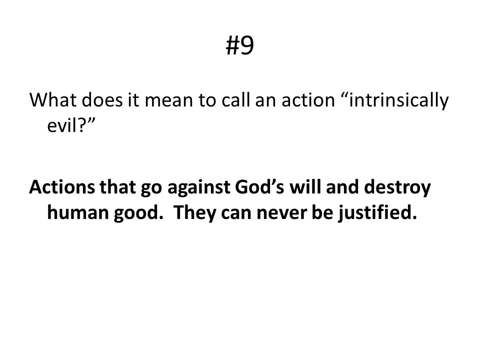 #9 What does it mean to call an action intrinsically evil Actions that go against God's will and destroy human good.