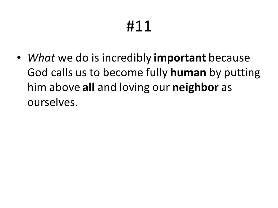 #11 What we do is incredibly important because God calls us to become fully human by putting him above all and loving our neighbor as ourselves.