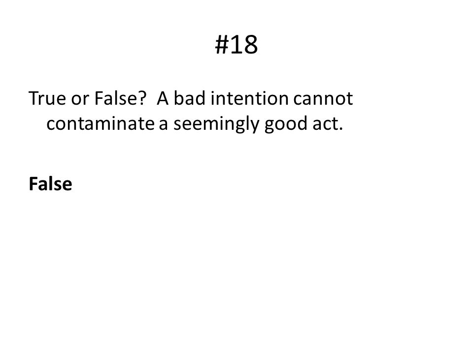 #18 True or False A bad intention cannot contaminate a seemingly good act. False