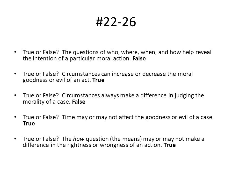 #22-26 True or False The questions of who, where, when, and how help reveal the intention of a particular moral action. False.
