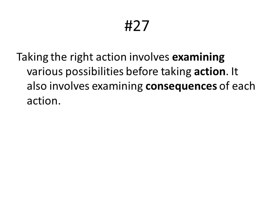 #27 Taking the right action involves examining various possibilities before taking action.