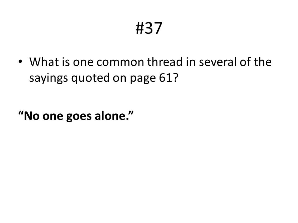 #37 What is one common thread in several of the sayings quoted on page 61 No one goes alone.