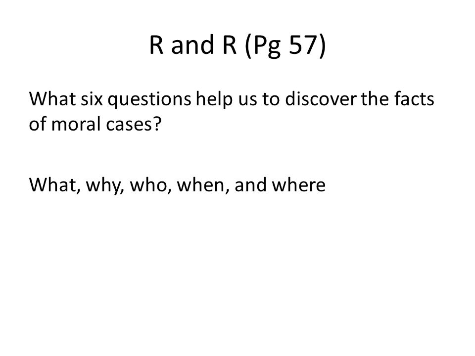 R and R (Pg 57) What six questions help us to discover the facts of moral cases.