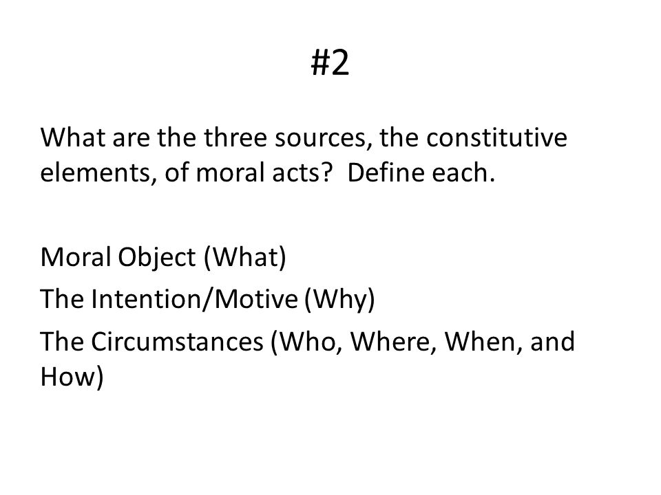 #2 What are the three sources, the constitutive elements, of moral acts Define each. Moral Object (What)