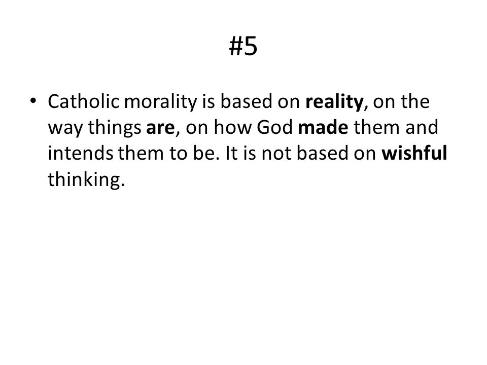 #5 Catholic morality is based on reality, on the way things are, on how God made them and intends them to be.