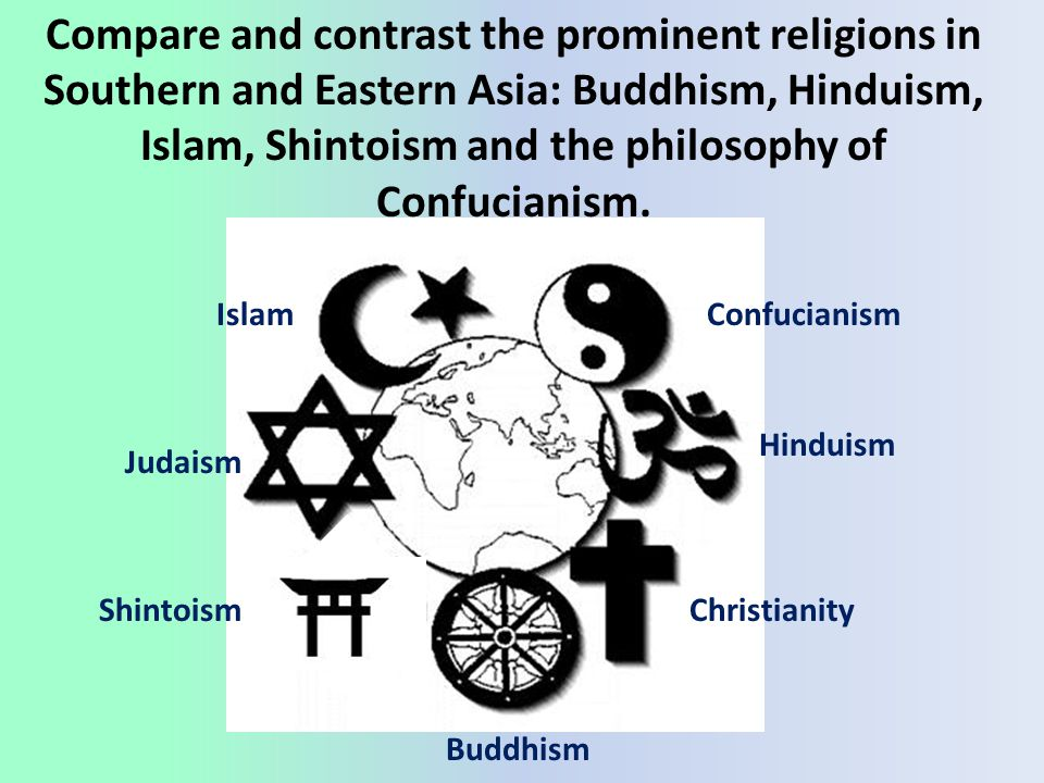 Compare and contrast the prominent religions in Southern and Eastern Asia: Buddhism, Hinduism, Islam, Shintoism and the philosophy of Confucianism.