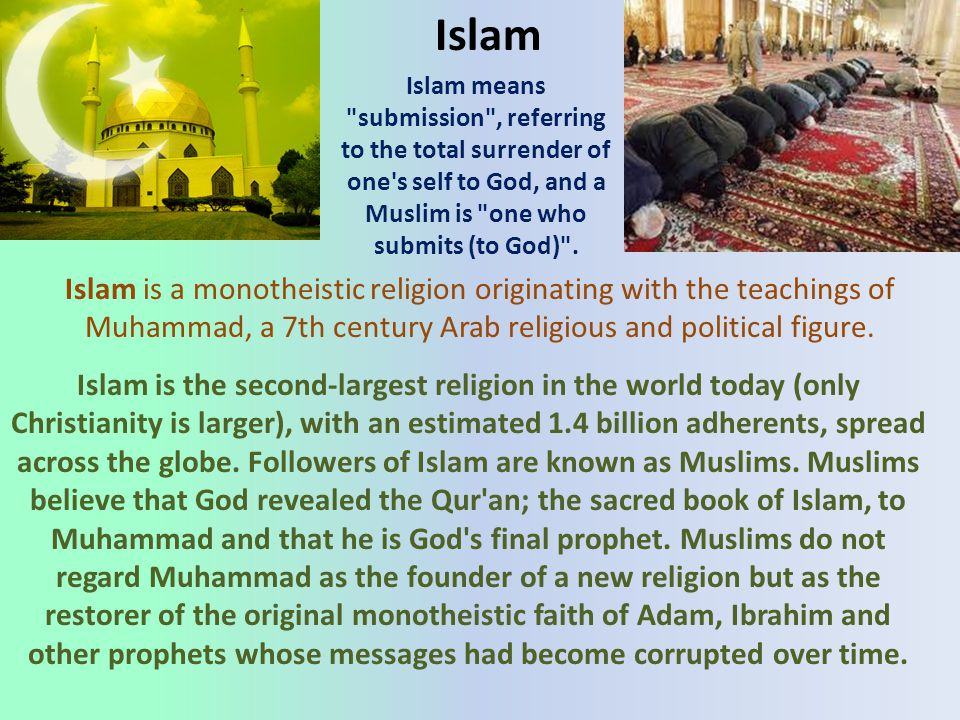 Islam Islam means submission , referring to the total surrender of one s self to God, and a Muslim is one who submits (to God) .
