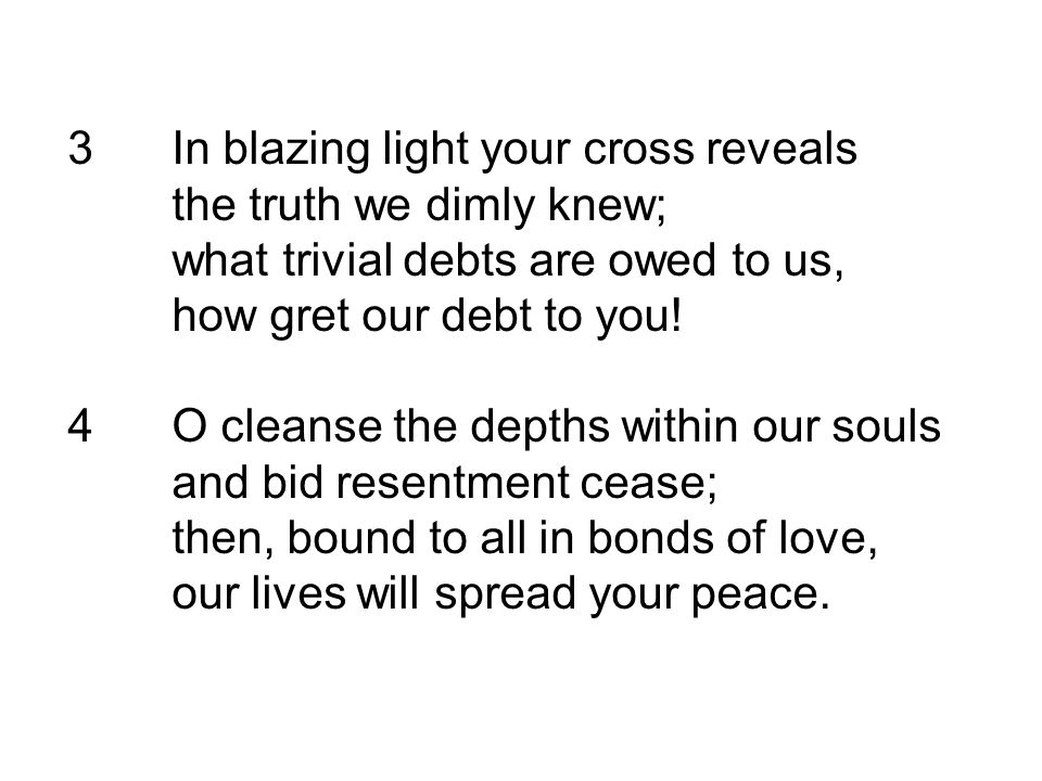3 In blazing light your cross reveals the truth we dimly knew;