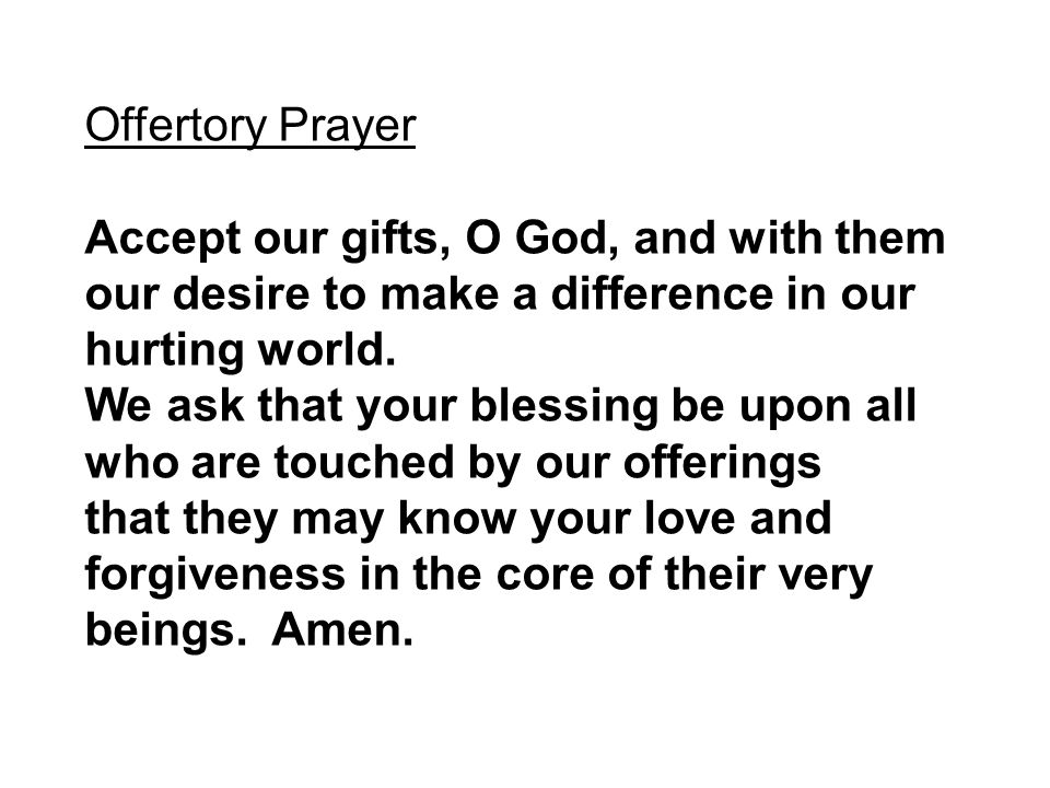 Offertory Prayer Accept our gifts, O God, and with them our desire to make a difference in our hurting world.