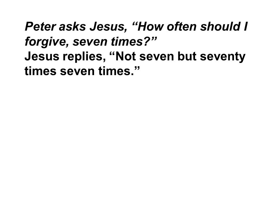 Peter asks Jesus, How often should I forgive, seven times