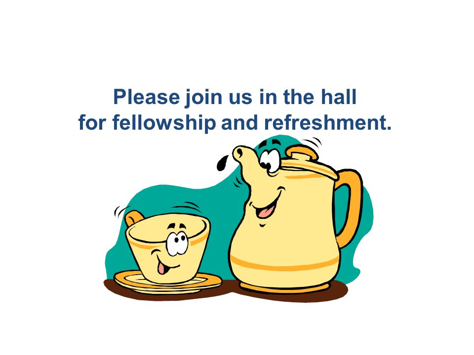 Please join us in the hall for fellowship and refreshment.
