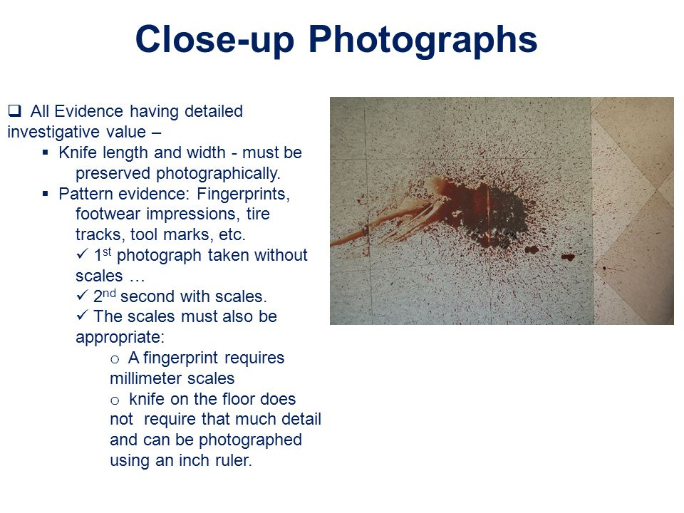 Close-up Photographs All Evidence having detailed investigative value – Knife length and width - must be preserved photographically.