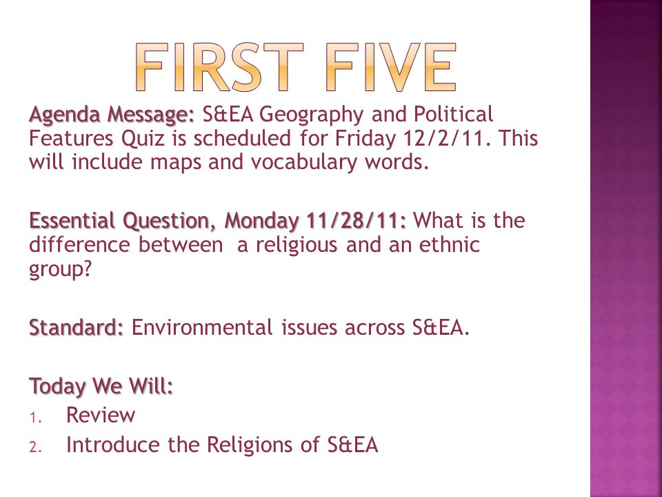 FIRST FIVE Agenda Message: S&EA Geography and Political Features Quiz is scheduled for Friday 12/2/11. This will include maps and vocabulary words.