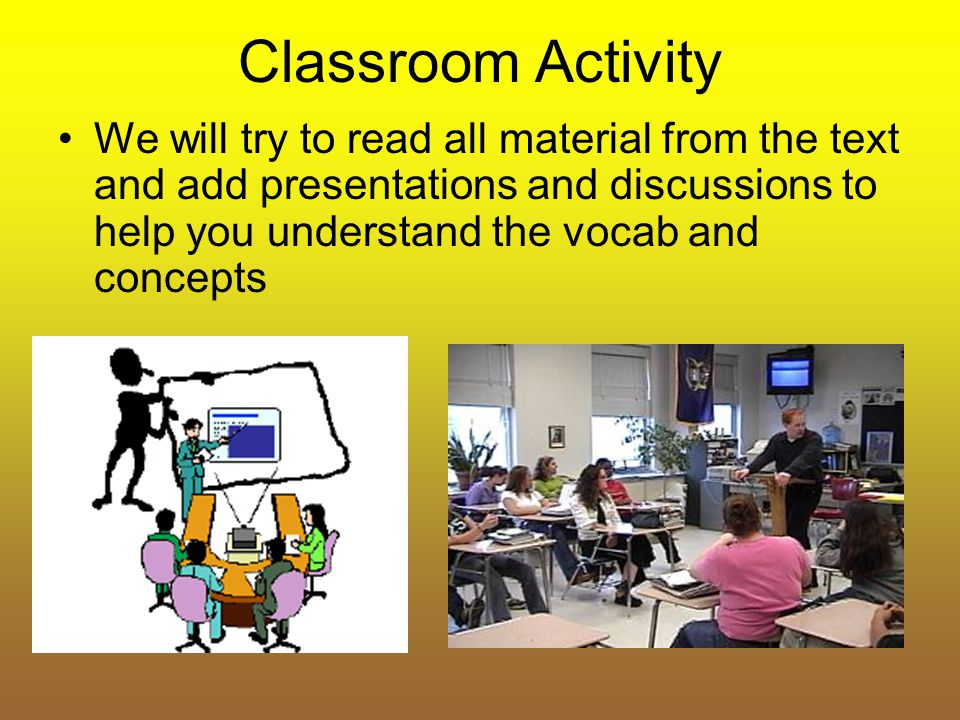 Classroom Activity We will try to read all material from the text and add presentations and discussions to help you understand the vocab and concepts.