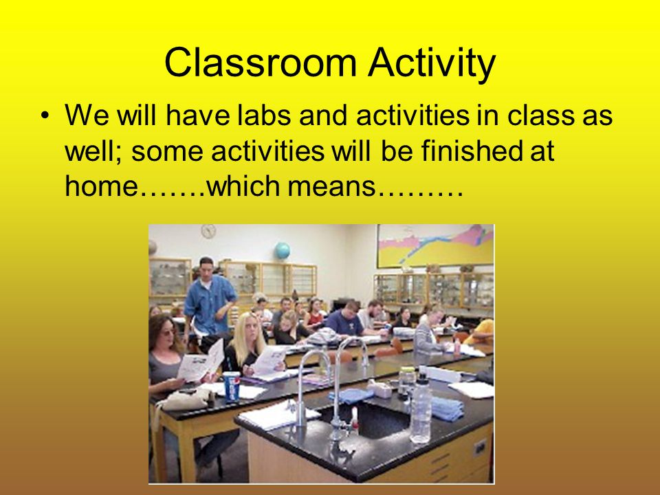 Classroom Activity We will have labs and activities in class as well; some activities will be finished at home…….which means………
