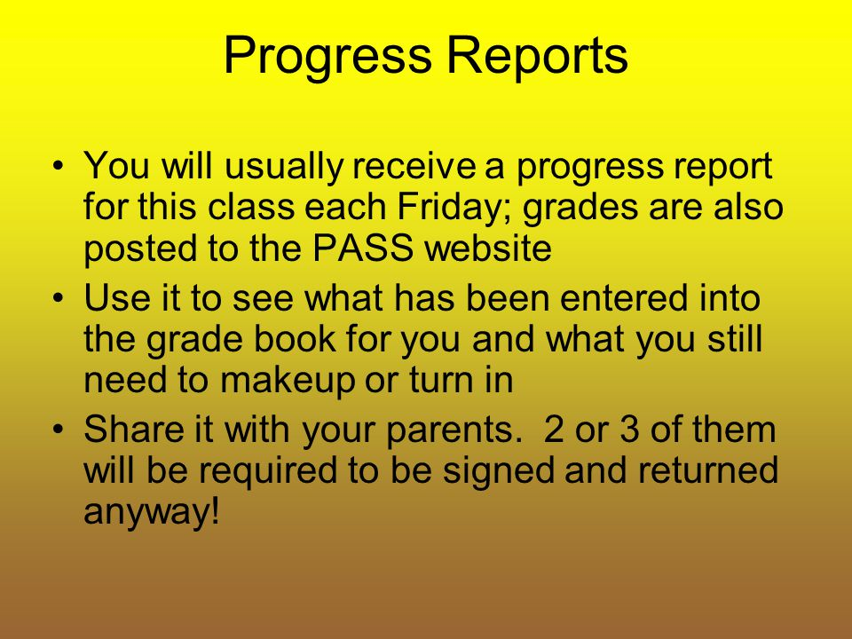 Progress Reports You will usually receive a progress report for this class each Friday; grades are also posted to the PASS website.