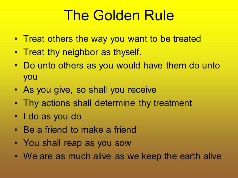The Golden Rule Treat others the way you want to be treated