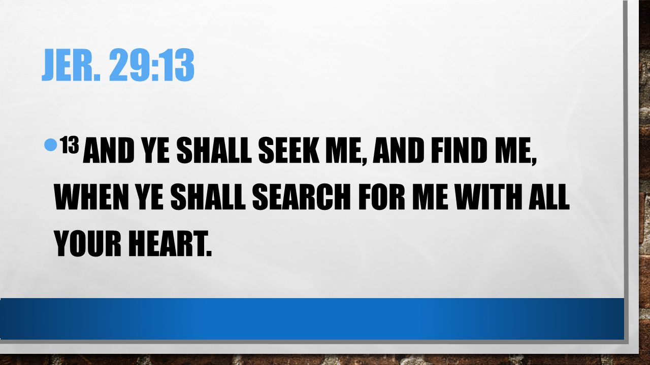 Jer. 29:13 13 And ye shall seek me, and find me, when ye shall search for me with all your heart.
