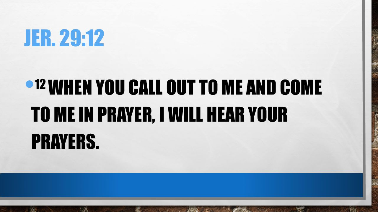 Jer. 29:12 12 When you call out to me and come to me in prayer, I will hear your prayers.