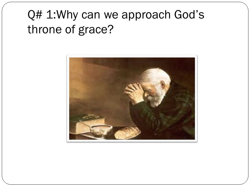 Q# 1:Why can we approach God's throne of grace