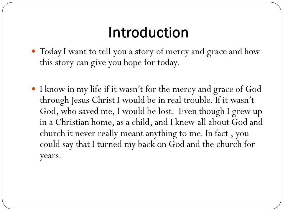 Introduction Today I want to tell you a story of mercy and grace and how this story can give you hope for today.
