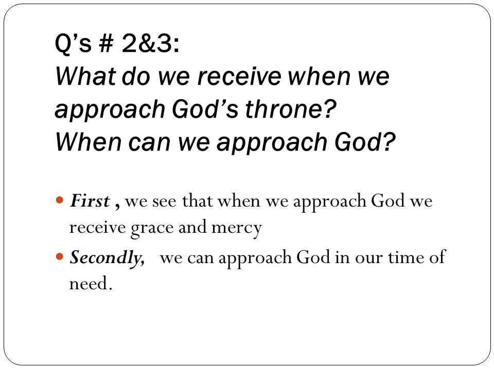 Q's # 2&3: What do we receive when we approach God's throne