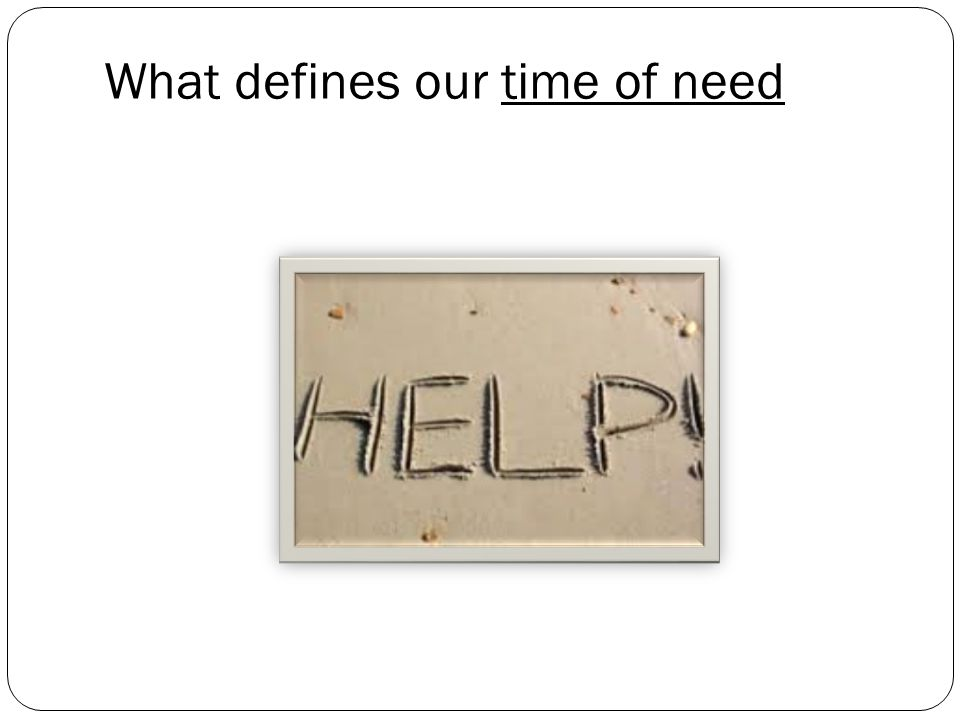 What defines our time of need