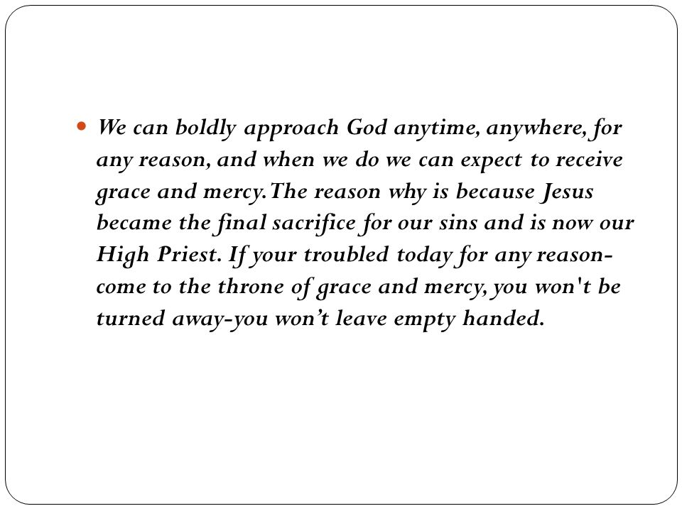 We can boldly approach God anytime, anywhere, for any reason, and when we do we can expect to receive grace and mercy.