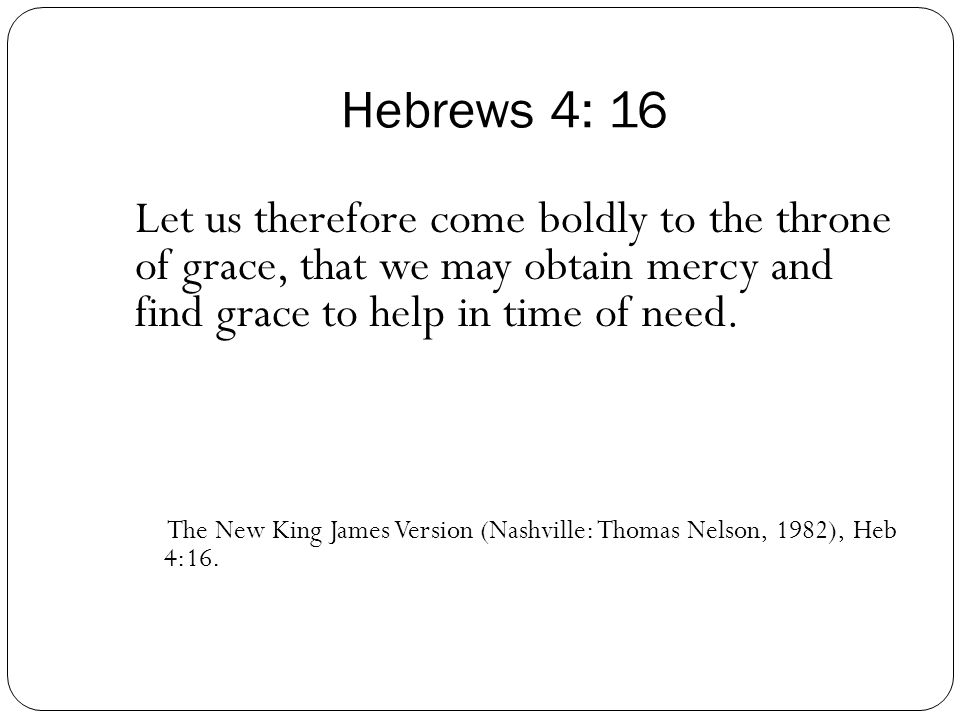 Hebrews 4: 16 Let us therefore come boldly to the throne of grace, that we may obtain mercy and find grace to help in time of need.