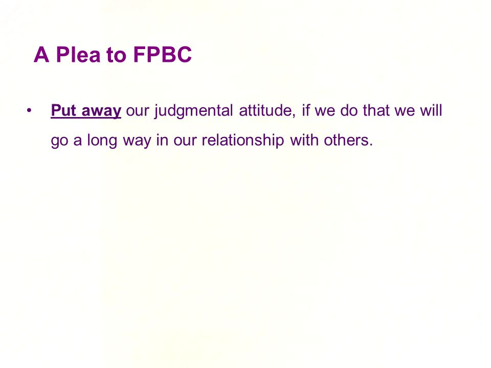 A Plea to FPBC Put away our judgmental attitude, if we do that we will go a long way in our relationship with others.