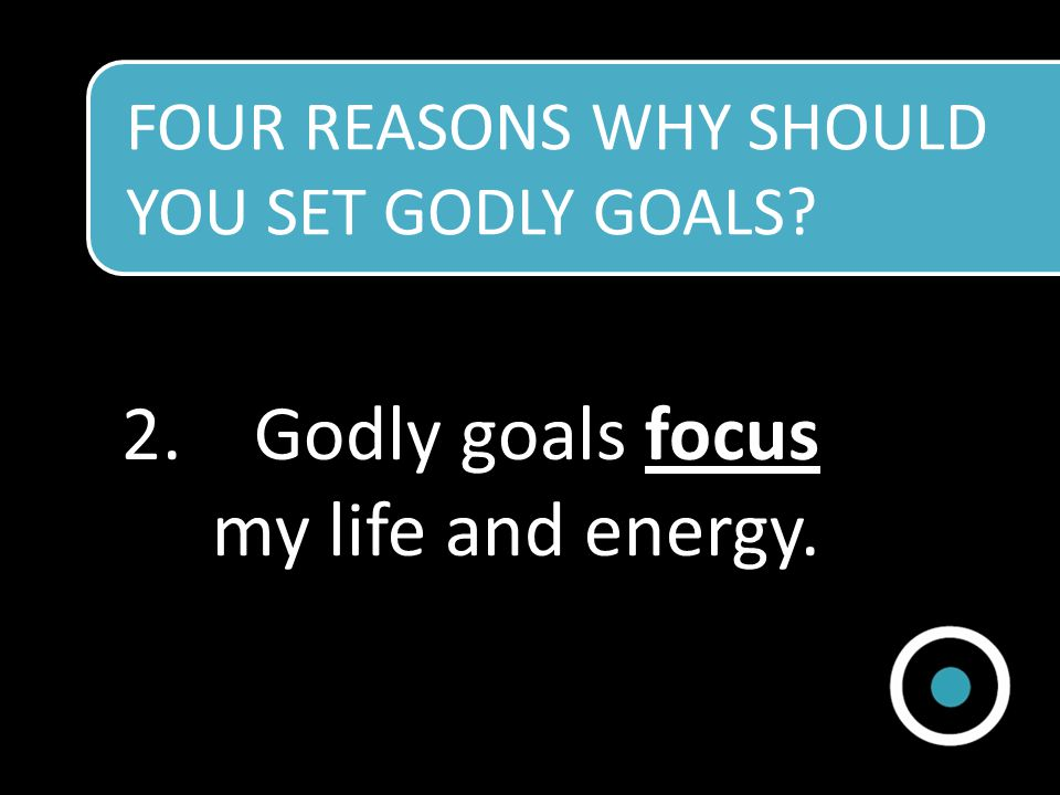 Godly goals focus my life and energy.