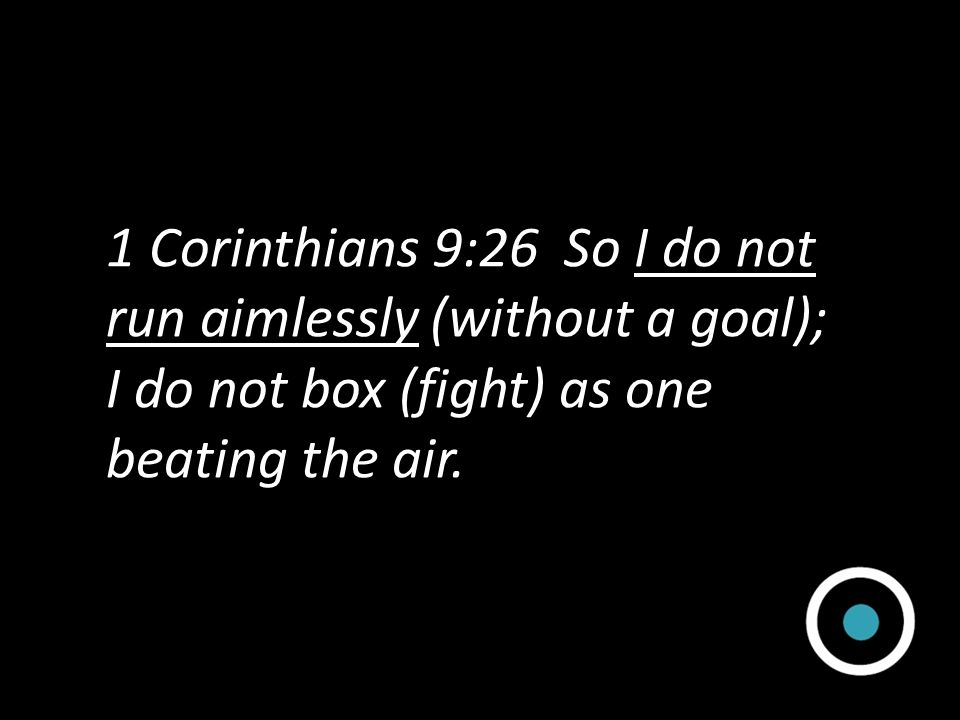 1 Corinthians 9:26 So I do not run aimlessly (without a goal); I do not box (fight) as one beating the air.