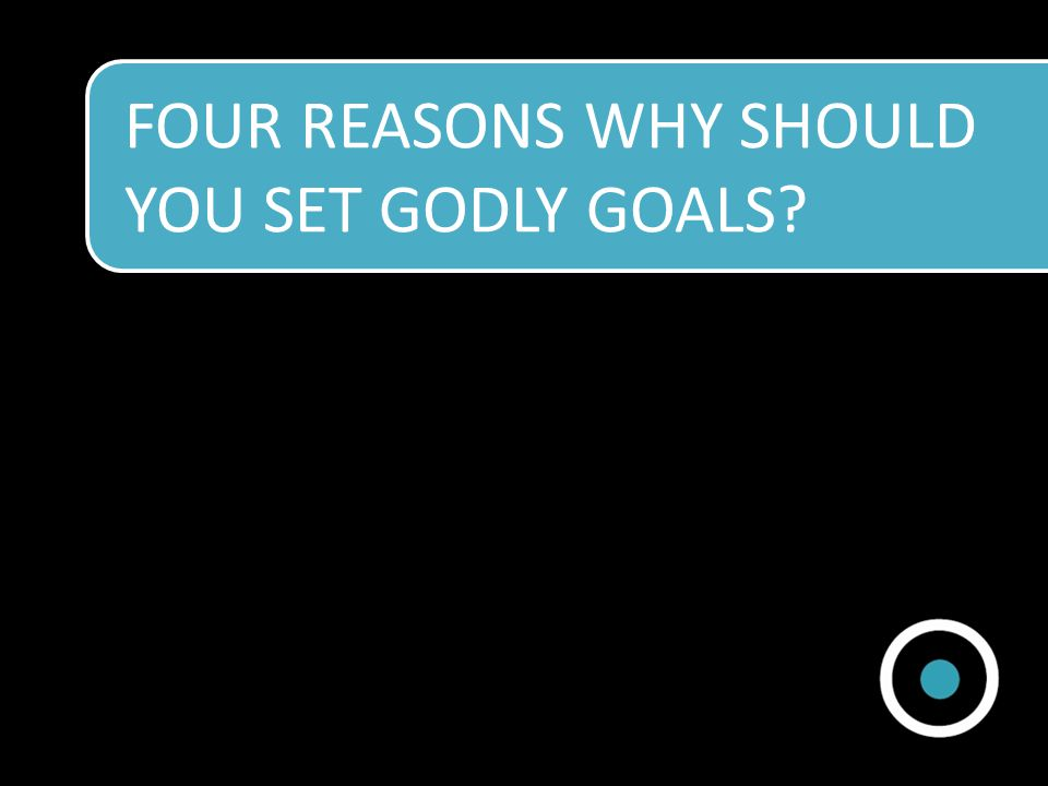 FOUR REASONS WHY SHOULD YOU SET GODLY GOALS