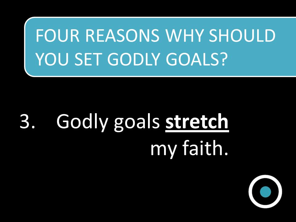 Godly goals stretch my faith.