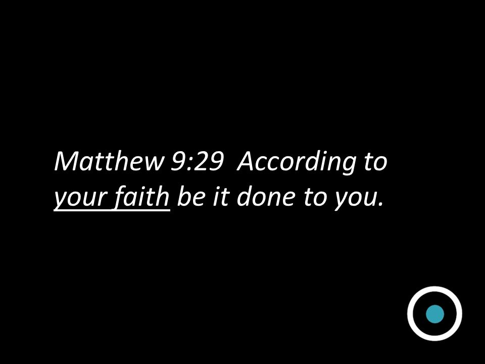 Matthew 9:29 According to your faith be it done to you.