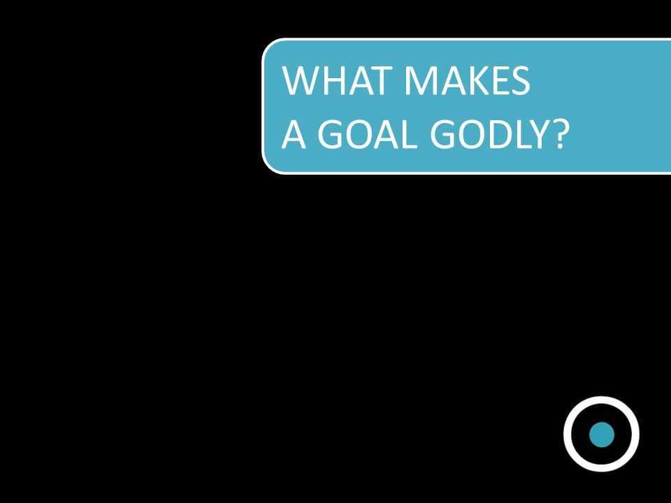 WHAT MAKES A GOAL GODLY